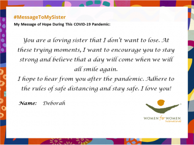 """You are a loving sister that I don't want to lose. At these trying moments, I want to encourage you to stay strong and believe that a day will come when we will all smile again. I hope to hear from you after the pandemic. Adhere to the rules of safe distancing and stay safe. I love you!"""